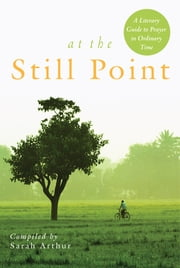 At the Still Point - A Literary Guide to Prayer in Ordinary Time ebook by Sarah Arthur