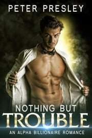 Nothing But Trouble: An Alpha Billionaire Romance ebook by Peter Presley