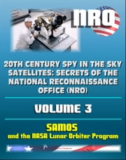 20th Century Spy in the Sky Satellites: Secrets of the National Reconnaissance Office (NRO) Volume 3 - SAMOS Electro-optical Readout Satellite and the Lunar Orbiter Mapping Camera ebook by Progressive Management