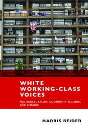 White working-class voices - Multiculturalism, community-building and change ebook by Harris Beider