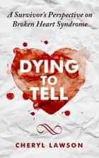 Dying to Tell: A Survivor's Perspective On Broken Heart Syndrome ebook by Cheryl Lawson