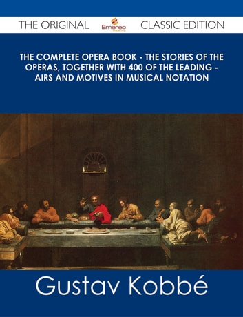 The Complete Opera Book - The Stories of the Operas, together with 400 of the Leading - Airs and Motives in Musical Notation - The Original Classic Edition ebook by Gustav Kobbé