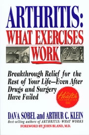 Arthritis: What Exercises Work - Breakthrough Relief For The Rest Of Your Life, Even After Drugs & Surgery Have Failed ebook by Dava Sobel,Arthur C. Klein