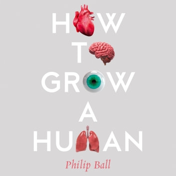 How to Grow a Human: Adventures in Who We Are and How We Are Made audiobook by Philip Ball