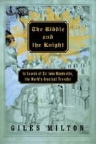 The Riddle and the Knight - In Search of Sir John Mandeville, the World's Greatest Traveler ebook by Giles Milton