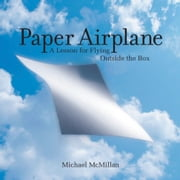 Paper Airplane - A Lesson for Flying Outside the Box ebook by Michael McMillan