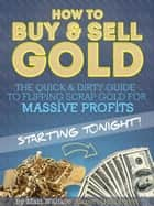How to Buy & Sell Gold: The Quick & Dirty Guide to Flipping Scrap Gold For Massive Profits .. Starting Tonight! ebook by Matt Wallace