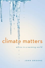 Climate Matters: Ethics in a Warming World (Norton Global Ethics Series) ebook by John Broome