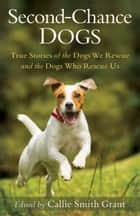 Second-Chance Dogs - True Stories of the Dogs We Rescue and the Dogs Who Rescue Us ebook by Callie Smith Grant