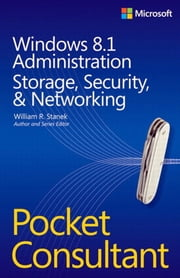 Windows 8.1 Administration Pocket Consultant Storage, Security, & Networking ebook by William Stanek