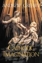 The Catholic Imagination ebook by Andrew Greeley