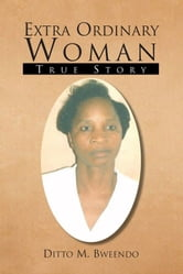 Extra Ordinary Woman ebook by Ditto M. Bweendo