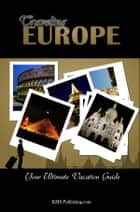 Traveling Europe - Discover All The Europe Travel Destinations You Must Visit While On Your Vacation! ebook by KMS Publishing