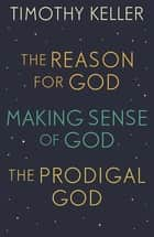 Timothy Keller: The Reason for God, Making Sense of God and The Prodigal God ebook by Timothy Keller