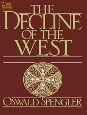 The Decline of the West the Complete Edition ebook by Oswald Spengler, Pauline Nealy