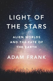 Light of the Stars: Alien Worlds and the Fate of the Earth ebook by Adam Frank
