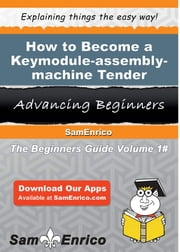 How to Become a Keymodule-assembly-machine Tender - How to Become a Keymodule-assembly-machine Tender ebook by Ila Higginbotham
