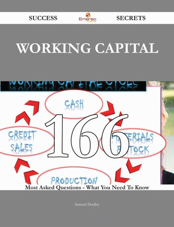 Working Capital 166 Success Secrets - 166 Most Asked Questions On Working Capital - What You Need To Know ebook by Samuel Dudley