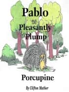Pablo-The Pleasantly Plump Porcupine ebook by Clifton Mather
