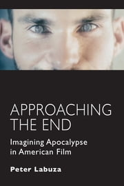Approaching the End - Imagining Apocalypse in American Film ebook by Peter Labuza