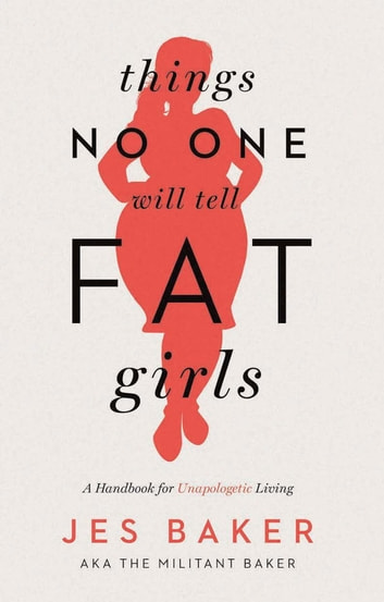 Things No One Will Tell Fat Girls - A Handbook for Unapologetic Living ebook by Jes Baker