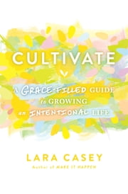 Cultivate - A Grace-Filled Guide to Growing an Intentional Life ebook by Lara Casey