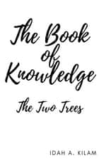 The Book of Knowledge - The Two Trees ebook by Idah A. Kilam