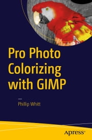 Pro Photo Colorizing with GIMP ebook by Phillip Whitt