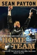 Home Team - Coaching the Saints and New Orleans Back to Life ebook by Sean Payton, Ellis Henican