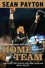Home Team - Coaching the Saints and New Orleans Back to Life ebook by Sean Payton,Ellis Henican