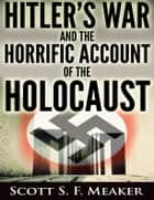 Hitler's War and the Horrific Account of the Holocaust ebook by Scott S. F. Meaker