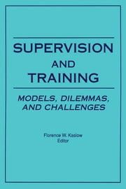 Supervision and Training - Models, Dilemmas, and Challenges ebook by Florence Kaslow