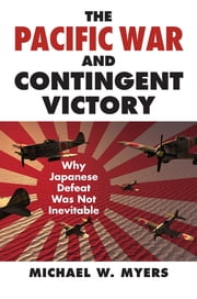 The Pacific War and Contingent Victory - Why Japanese Defeat Was Not Inevitable ebook by Michael Myers