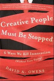 Creative People Must Be Stopped - 6 Ways We Kill Innovation (Without Even Trying) ebook by David A Owens