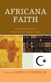 Africana Faith - A Religious History of the African American Crusade in Islam ebook by James L. Conyers Jr.