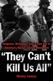 They Can't Kill Us All - Ferguson, Baltimore, and a New Era in America's Racial Justice Movement ebook by Wesley Lowery