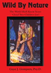 Wild By Nature - The World Shall Know Scout Cloud Two-Children Lee! ebook by Gaye J. Gompers, Psy.D.