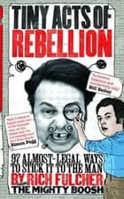 Tiny Acts of Rebellion - 97 Almost-Legal Ways to Stick It to the Man ebook by