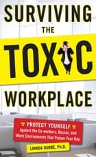Surviving the Toxic Workplace: Protect Yourself Against Coworkers, Bosses, and Work Environments That Poison Your Day ebook by Linnda Durre