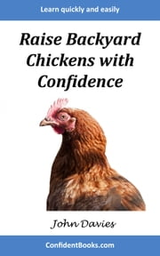 Raise Backyard Chickens with Confidence - The fastest and easiest way to learn about raising chickens! ebook by John Davies