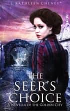 The Seer's Choice: A Novella of the Golden City - The Golden City, #4 ebook by J. Kathleen Cheney