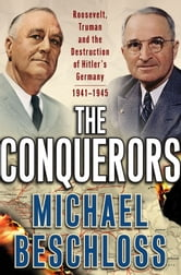 The Conquerors - Roosevelt, Truman and the Destruction of Hitler's Germany, 1941-1945 ebook by Michael R. Beschloss