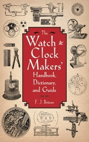 The Watch & Clock Makers' Handbook, Dictionary, and Guide ebook by F. J. Britten