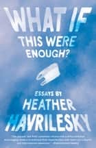 What If This Were Enough? - Essays ebook by Heather Havrilesky