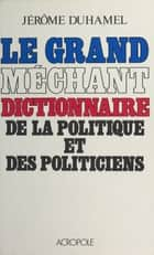 Le Grand Méchant Dictionnaire de la politique et des politiciens ebook by Jérôme Duhamel