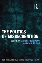 The Politics of Misrecognition ebook by Majid Yar,Simon Thompson