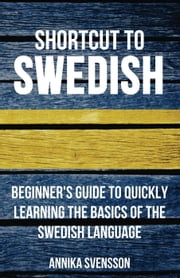 Shortcut to Swedish: Beginner's Guide to Quickly Learning the Basics of the Swedish Language ebook by Annika Svensson