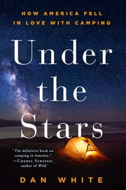 Under the Stars - How America Fell in Love with Camping ebook by Dan White