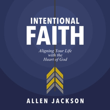 Intentional Faith - Aligning Your Life with the Heart of God audiobook by Allen Jackson
