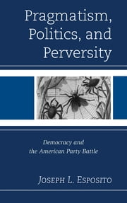 Pragmatism, Politics, and Perversity - Democracy and the American Party Battle ebook by Joseph L. Esposito